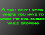 Play A very happy game where you have to avoid the evil enemies while growing